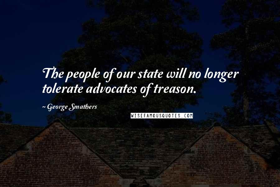 George Smathers quotes: The people of our state will no longer tolerate advocates of treason.