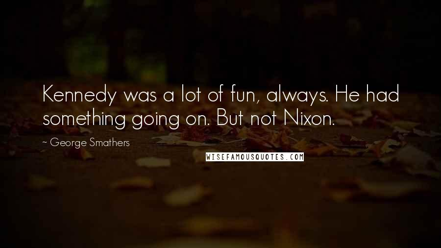 George Smathers quotes: Kennedy was a lot of fun, always. He had something going on. But not Nixon.