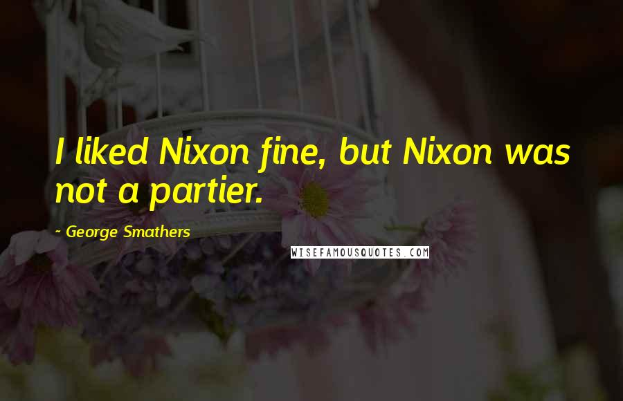 George Smathers quotes: I liked Nixon fine, but Nixon was not a partier.