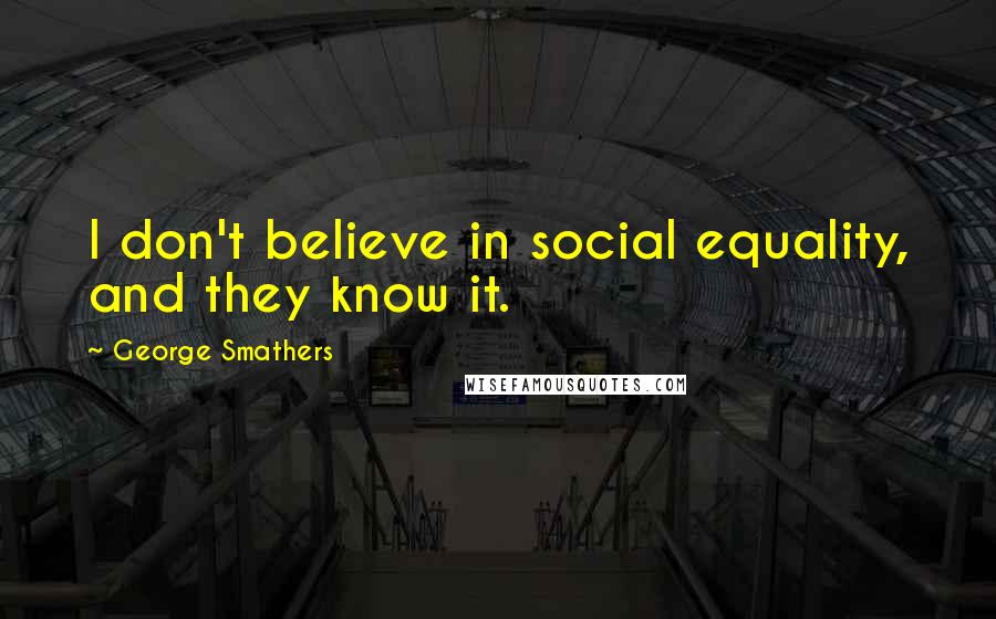 George Smathers quotes: I don't believe in social equality, and they know it.