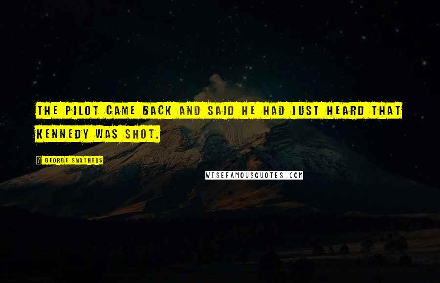 George Smathers quotes: The pilot came back and said he had just heard that Kennedy was shot.
