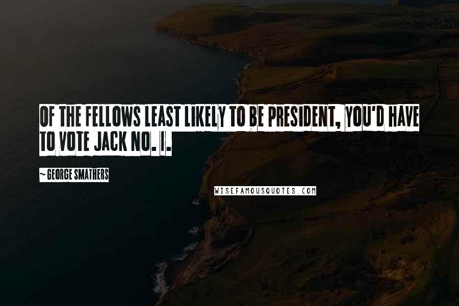 George Smathers quotes: Of the fellows least likely to be president, you'd have to vote Jack No. 1.
