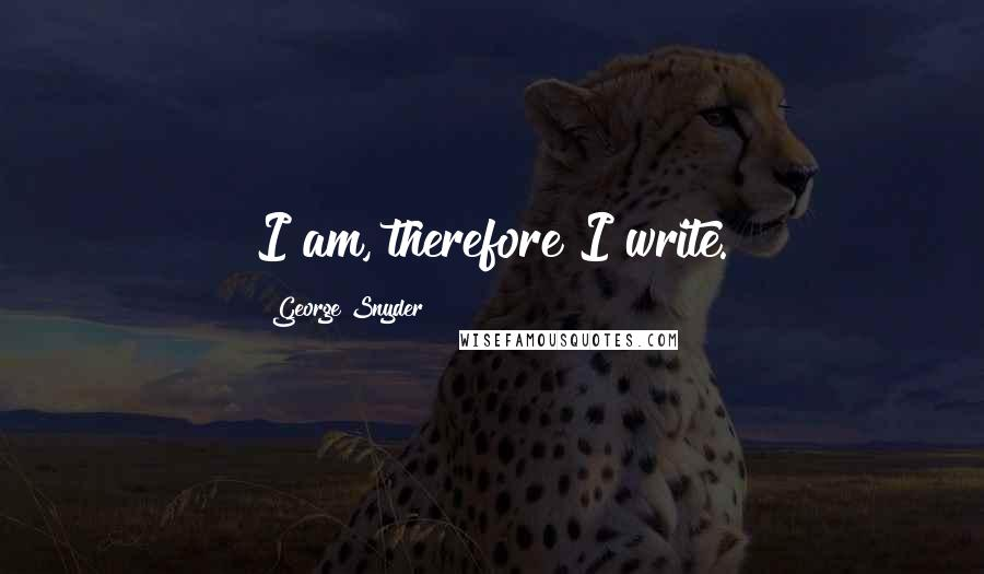 George Snyder quotes: I am, therefore I write.