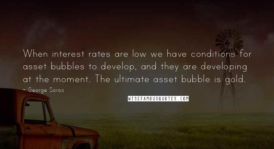 George Soros quotes: When interest rates are low we have conditions for asset bubbles to develop, and they are developing at the moment. The ultimate asset bubble is gold.