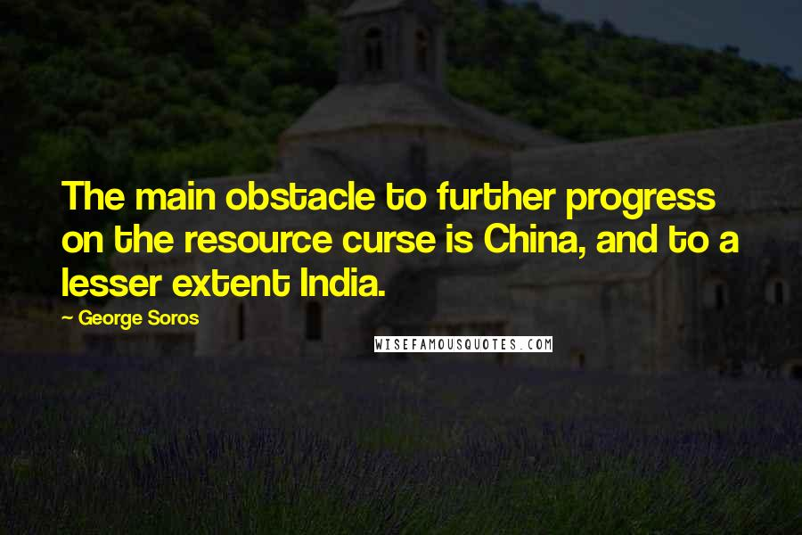 George Soros quotes: The main obstacle to further progress on the resource curse is China, and to a lesser extent India.