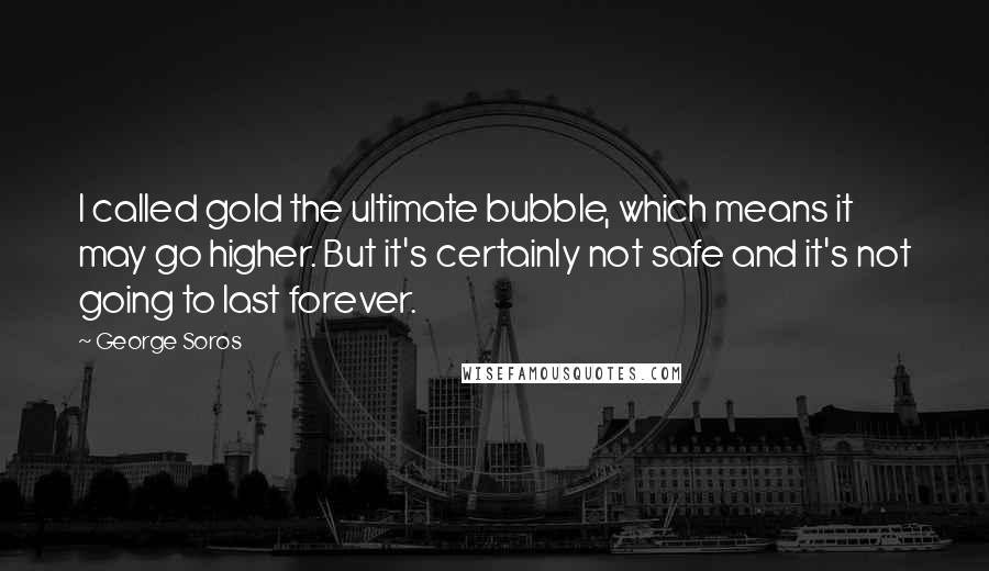 George Soros quotes: I called gold the ultimate bubble, which means it may go higher. But it's certainly not safe and it's not going to last forever.