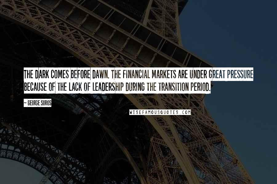 George Soros quotes: The dark comes before dawn. The financial markets are under great pressure because of the lack of leadership during the transition period.