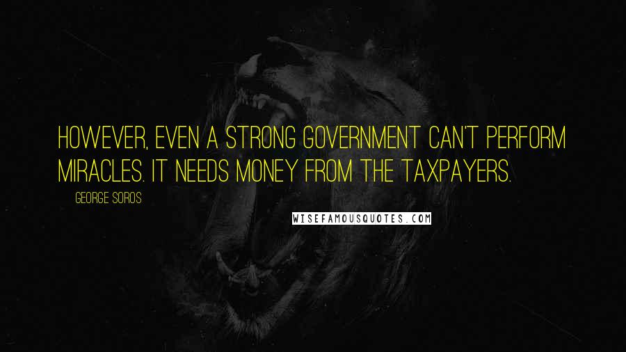 George Soros quotes: However, even a strong government can't perform miracles. It needs money from the taxpayers.