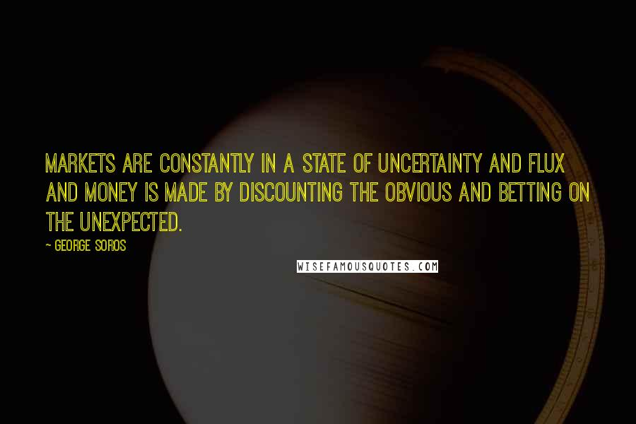 George Soros quotes: Markets are constantly in a state of uncertainty and flux and money is made by discounting the obvious and betting on the unexpected.