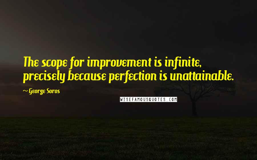 George Soros quotes: The scope for improvement is infinite, precisely because perfection is unattainable.