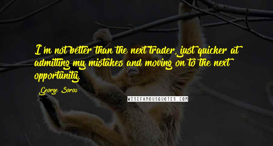 George Soros quotes: I'm not better than the next trader, just quicker at admitting my mistakes and moving on to the next opportunity.