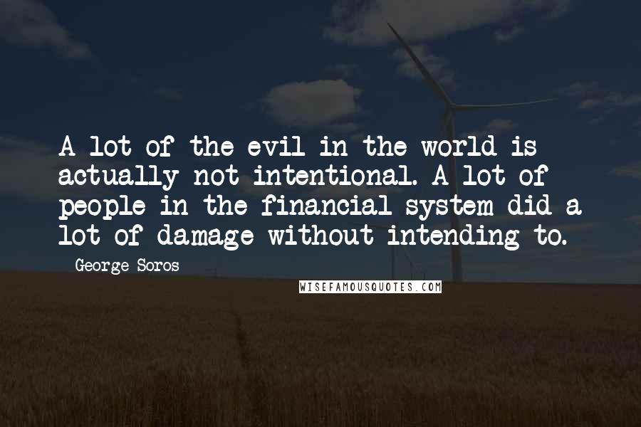 George Soros quotes: A lot of the evil in the world is actually not intentional. A lot of people in the financial system did a lot of damage without intending to.