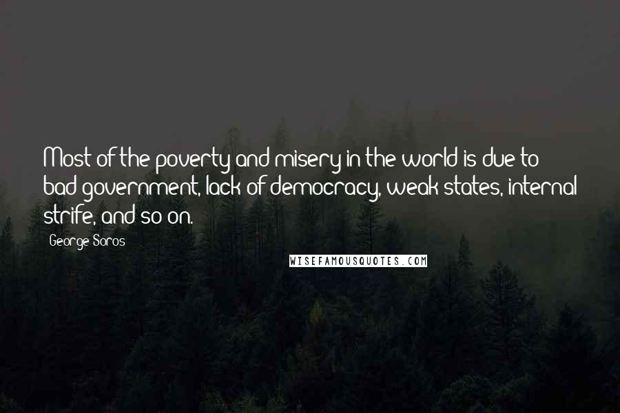 George Soros quotes: Most of the poverty and misery in the world is due to bad government, lack of democracy, weak states, internal strife, and so on.