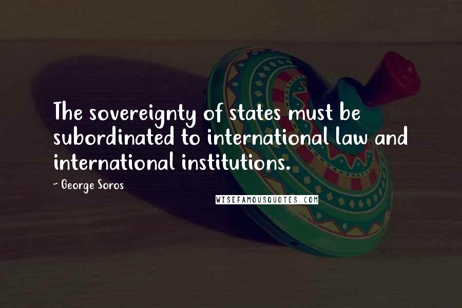 George Soros quotes: The sovereignty of states must be subordinated to international law and international institutions.