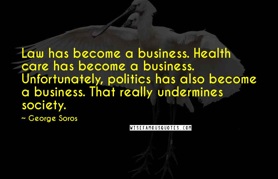 George Soros quotes: Law has become a business. Health care has become a business. Unfortunately, politics has also become a business. That really undermines society.