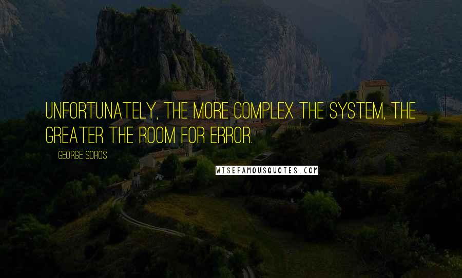 George Soros quotes: Unfortunately, the more complex the system, the greater the room for error.