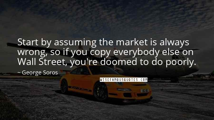 George Soros quotes: Start by assuming the market is always wrong, so if you copy everybody else on Wall Street, you're doomed to do poorly.