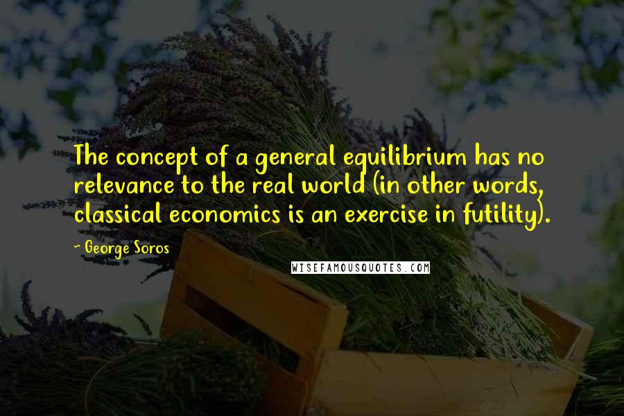 George Soros quotes: The concept of a general equilibrium has no relevance to the real world (in other words, classical economics is an exercise in futility).