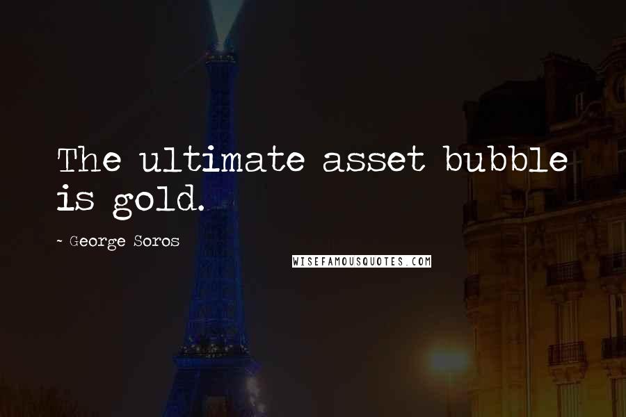George Soros quotes: The ultimate asset bubble is gold.