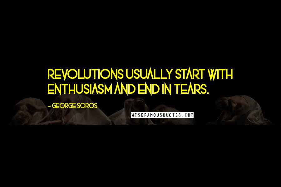 George Soros quotes: Revolutions usually start with enthusiasm and end in tears.