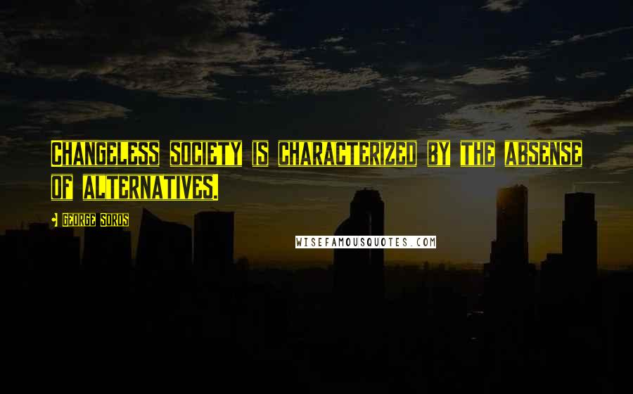 George Soros quotes: Changeless society is characterized by the absense of alternatives.