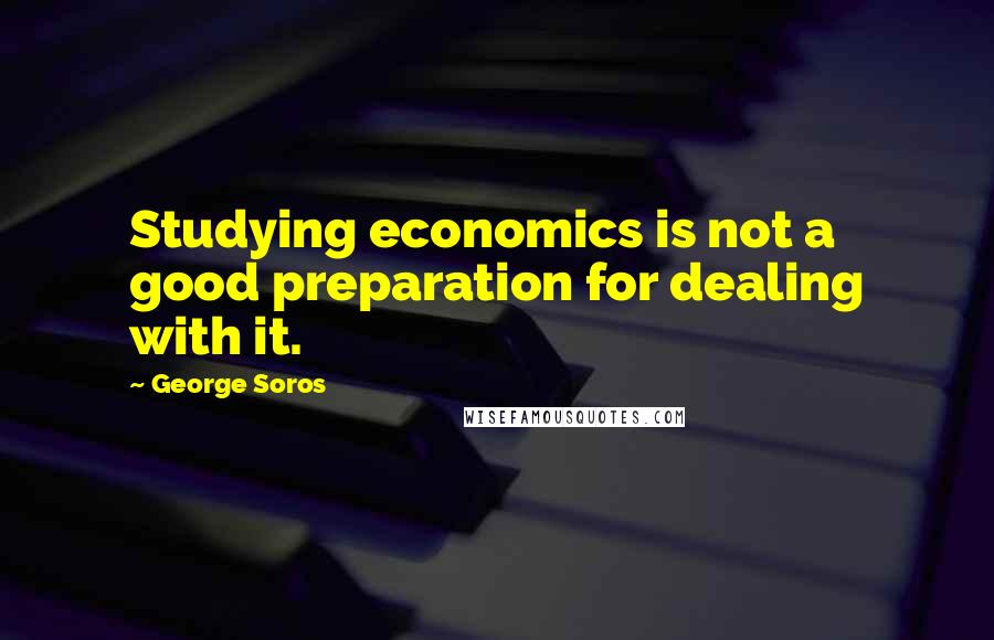 George Soros quotes: Studying economics is not a good preparation for dealing with it.