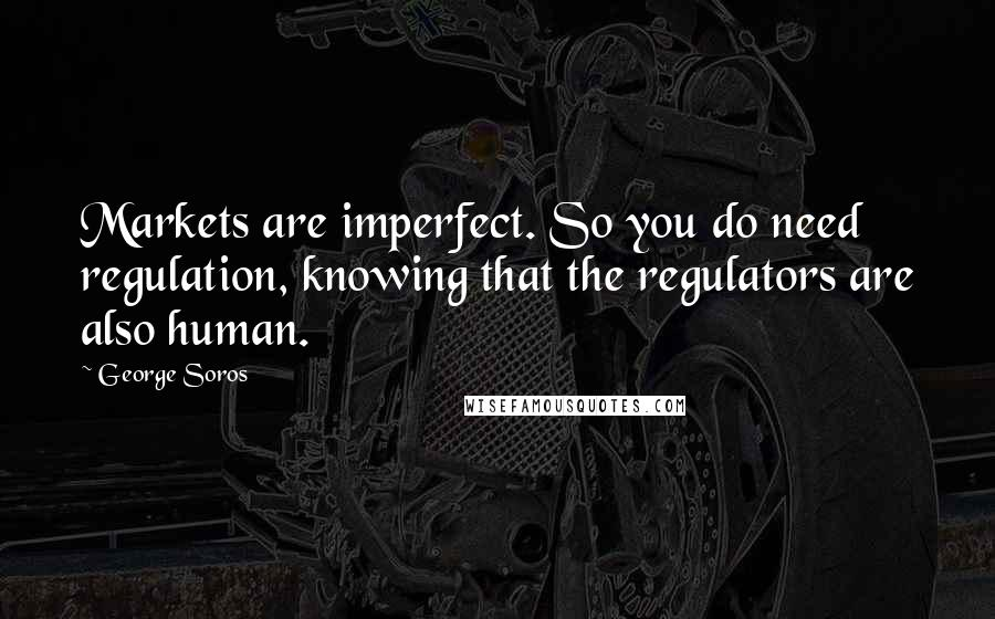 George Soros quotes: Markets are imperfect. So you do need regulation, knowing that the regulators are also human.