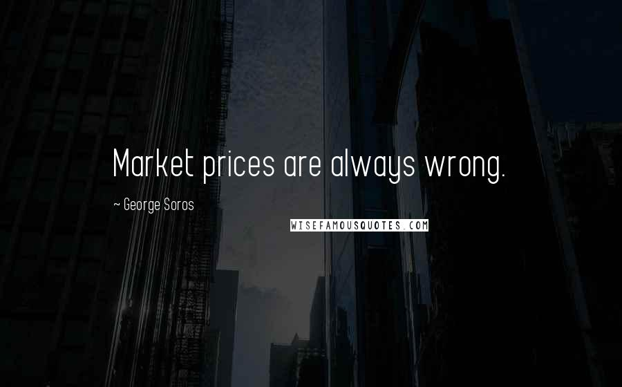 George Soros quotes: Market prices are always wrong.