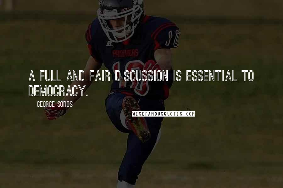 George Soros quotes: A full and fair discussion is essential to democracy.