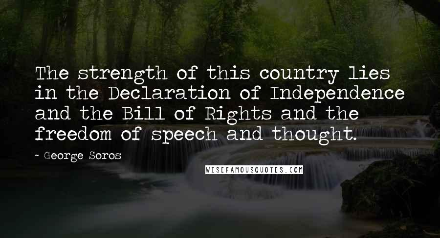 George Soros quotes: The strength of this country lies in the Declaration of Independence and the Bill of Rights and the freedom of speech and thought.
