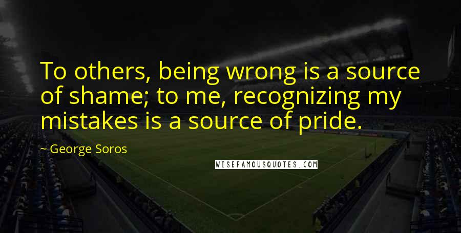 George Soros quotes: To others, being wrong is a source of shame; to me, recognizing my mistakes is a source of pride.