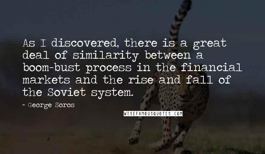 George Soros quotes: As I discovered, there is a great deal of similarity between a boom-bust process in the financial markets and the rise and fall of the Soviet system.