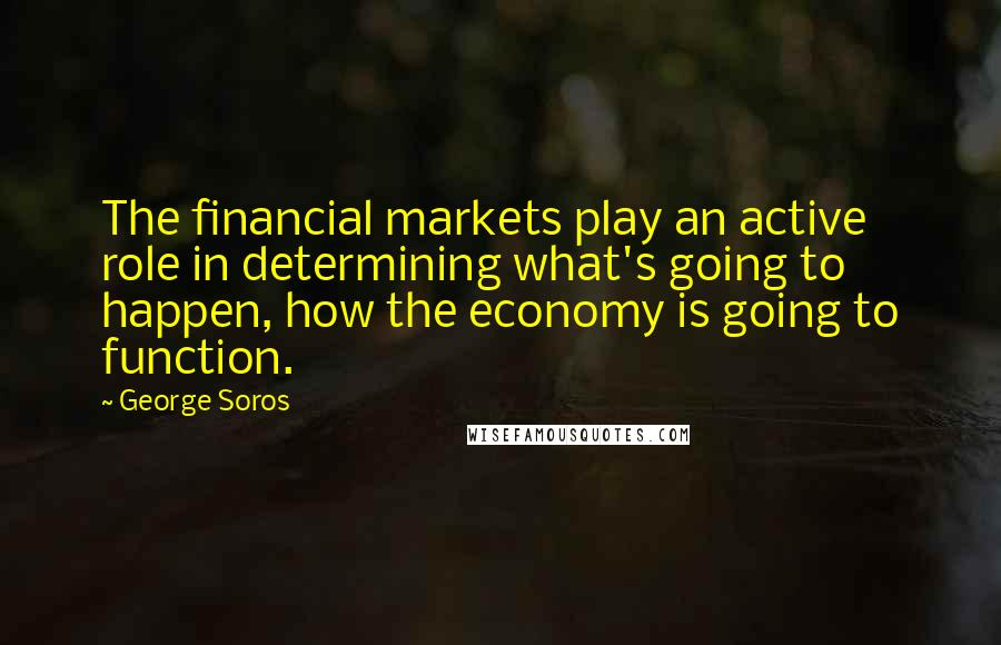 George Soros quotes: The financial markets play an active role in determining what's going to happen, how the economy is going to function.