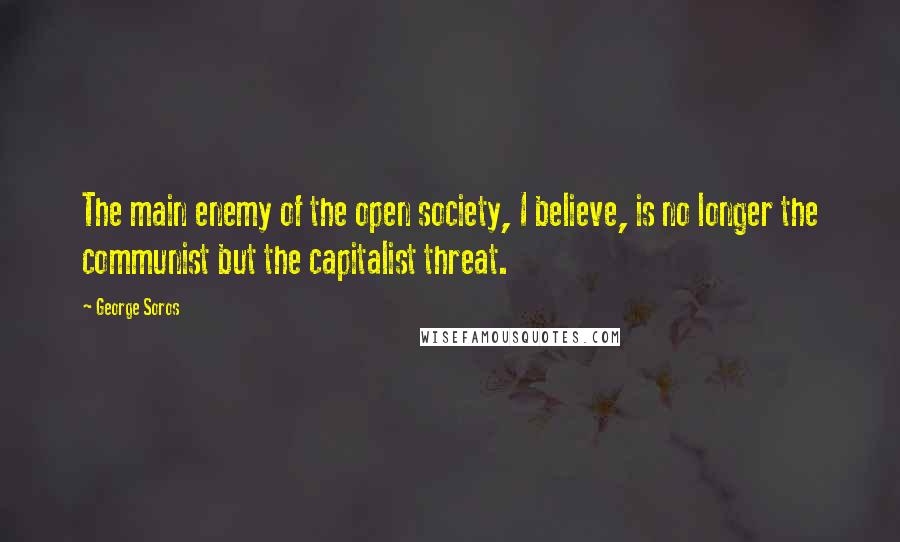 George Soros quotes: The main enemy of the open society, I believe, is no longer the communist but the capitalist threat.