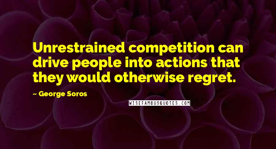 George Soros quotes: Unrestrained competition can drive people into actions that they would otherwise regret.