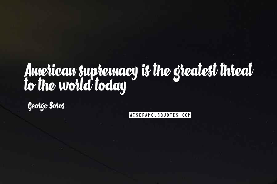 George Soros quotes: American supremacy is the greatest threat to the world today.