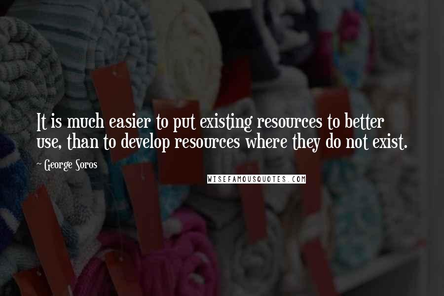 George Soros quotes: It is much easier to put existing resources to better use, than to develop resources where they do not exist.