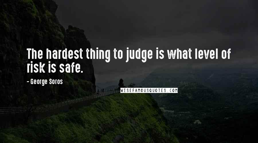 George Soros quotes: The hardest thing to judge is what level of risk is safe.