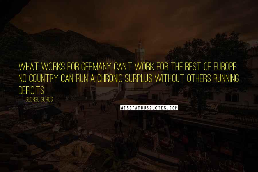 George Soros quotes: What works for Germany can't work for the rest of Europe: No country can run a chronic surplus without others running deficits.