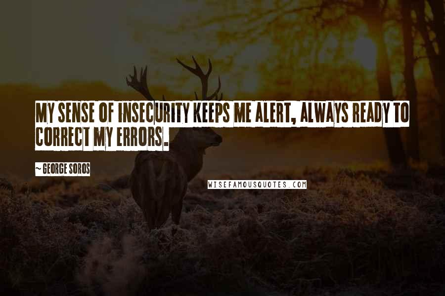 George Soros quotes: My sense of insecurity keeps me alert, always ready to correct my errors.