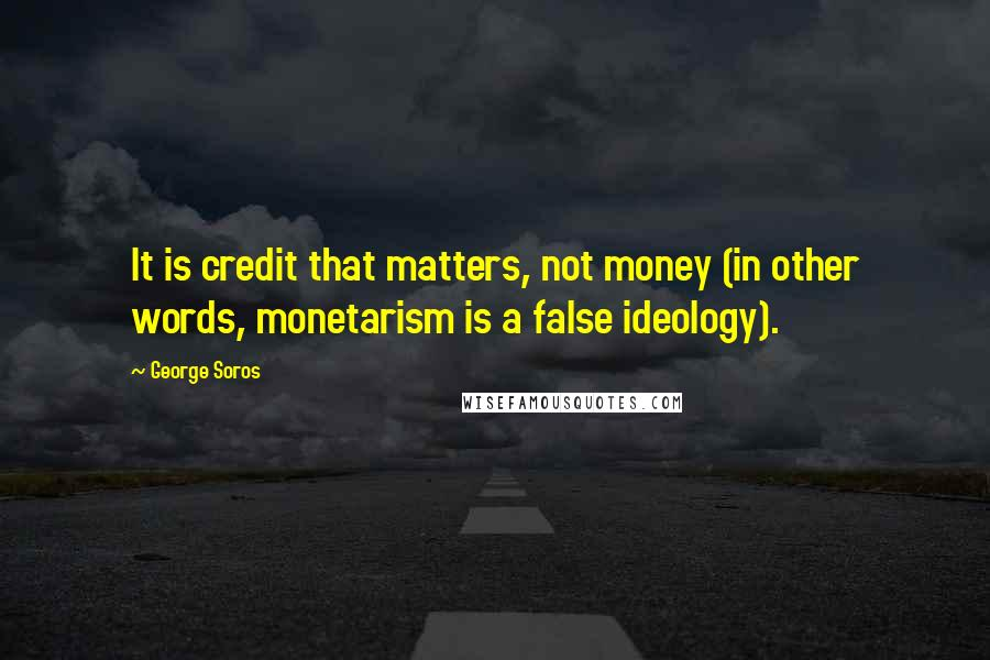 George Soros quotes: It is credit that matters, not money (in other words, monetarism is a false ideology).