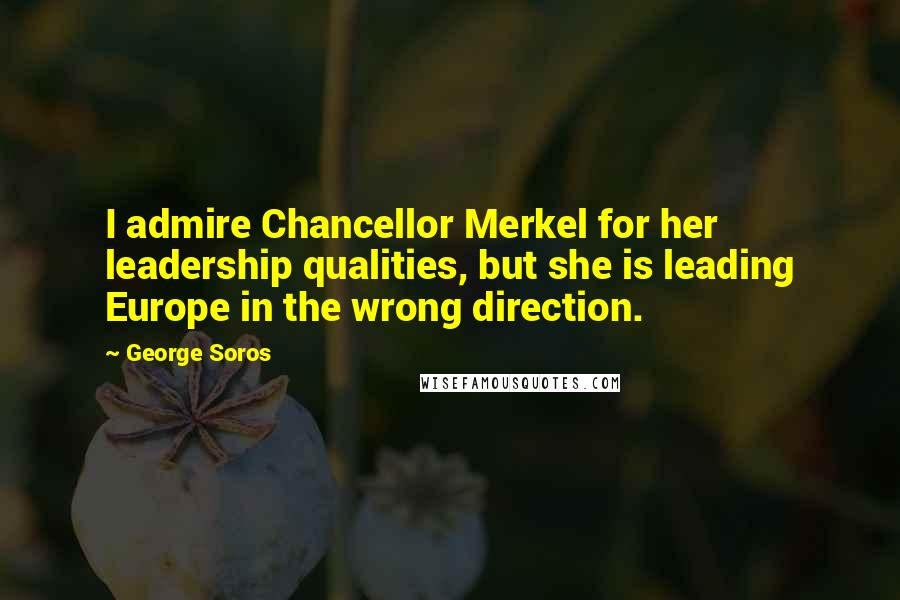 George Soros quotes: I admire Chancellor Merkel for her leadership qualities, but she is leading Europe in the wrong direction.