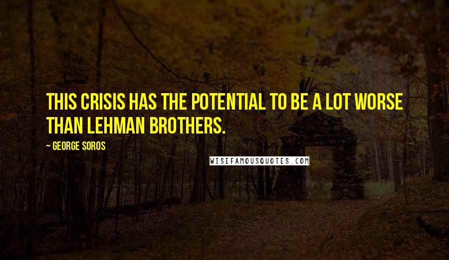 George Soros quotes: This crisis has the potential to be a lot worse than Lehman Brothers.