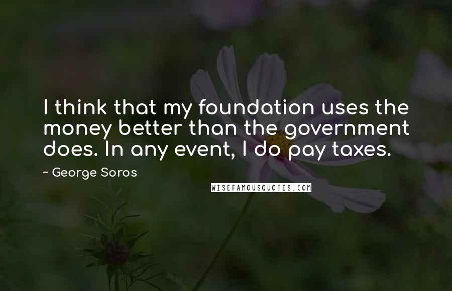 George Soros quotes: I think that my foundation uses the money better than the government does. In any event, I do pay taxes.