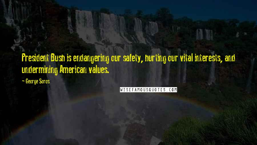 George Soros quotes: President Bush is endangering our safety, hurting our vital interests, and undermining American values.