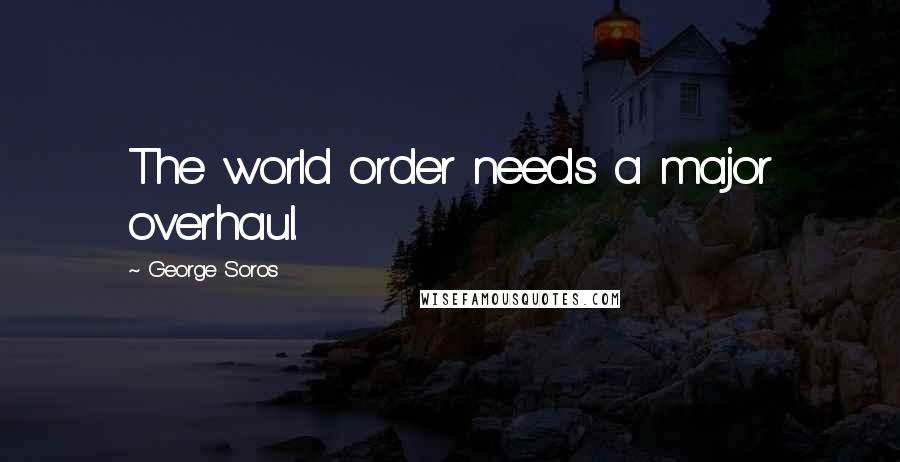 George Soros quotes: The world order needs a major overhaul.