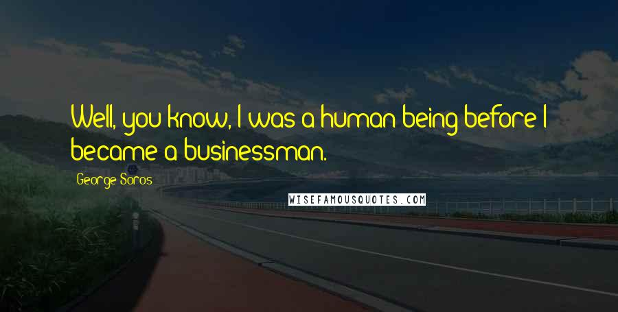 George Soros quotes: Well, you know, I was a human being before I became a businessman.