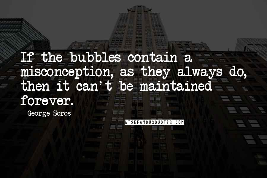George Soros quotes: If the bubbles contain a misconception, as they always do, then it can't be maintained forever.
