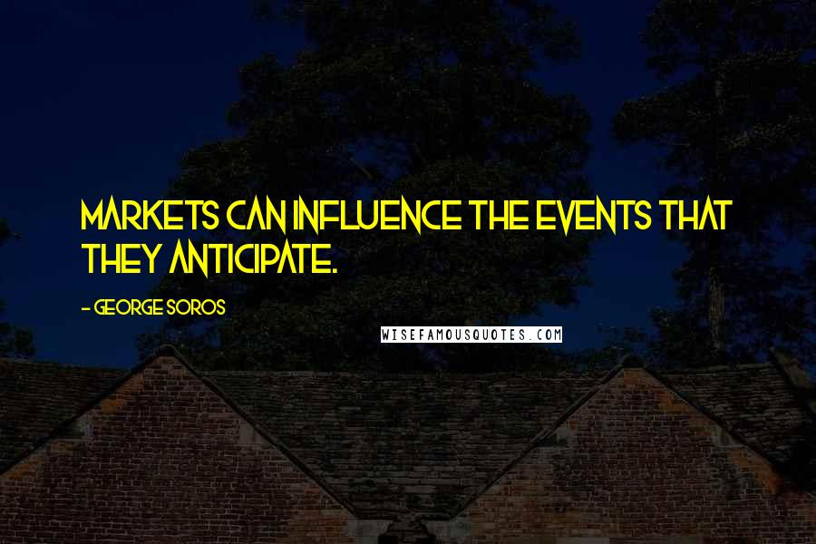 George Soros quotes: Markets can influence the events that they anticipate.