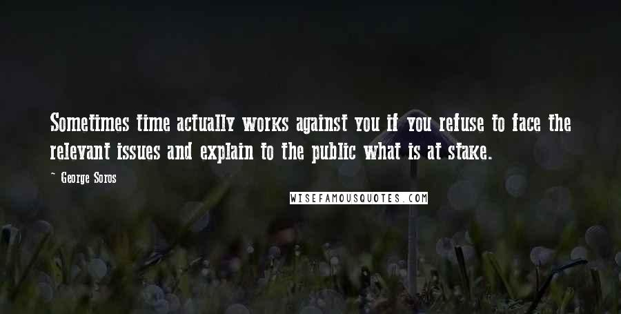 George Soros quotes: Sometimes time actually works against you if you refuse to face the relevant issues and explain to the public what is at stake.